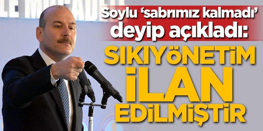 Süleyman Soylu 'sabrımız kalmadı' deyip açıkladı: Sıkıyönetim ilan edilmiştir