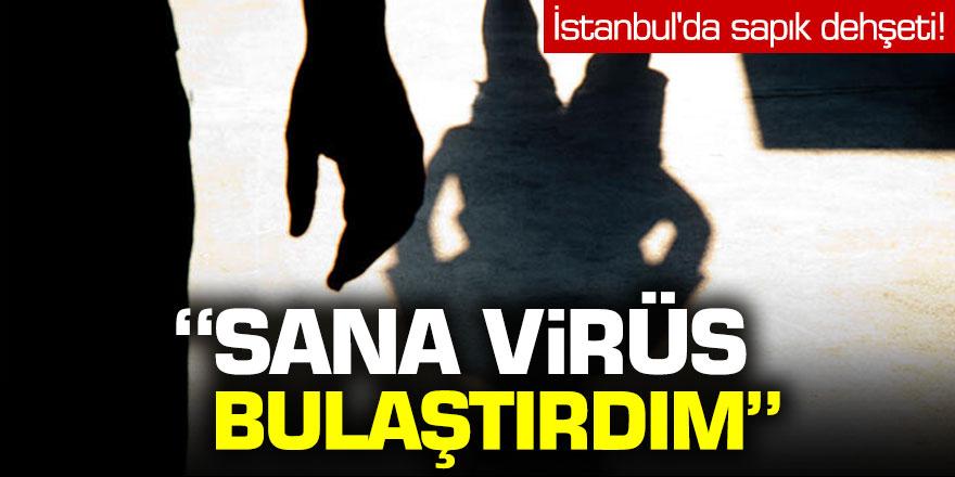 İstanbul'da sapık dehşeti: 'Sana virüs bulaştırdım...