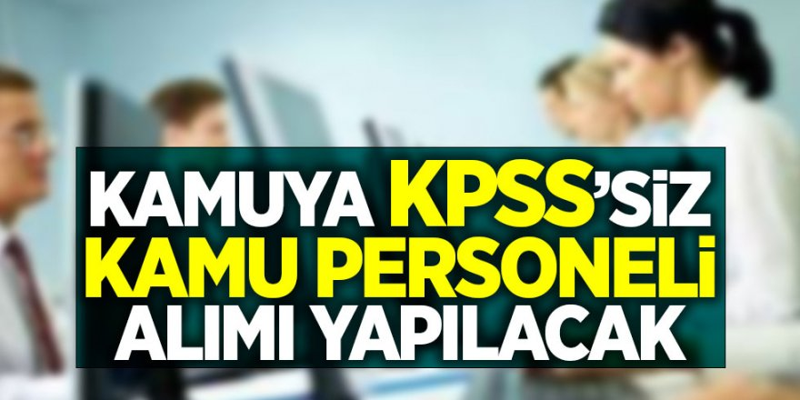 Açıklama Geldi! Kamuya KPSS'siz kamu personeli alımı yapılacak...