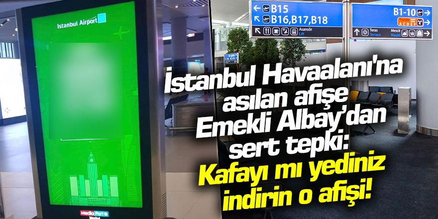 İstanbul Havaalanı'na asılan afişe Emekli Albay sert tepki: Kafayı mı yediniz, indirin o afişi!